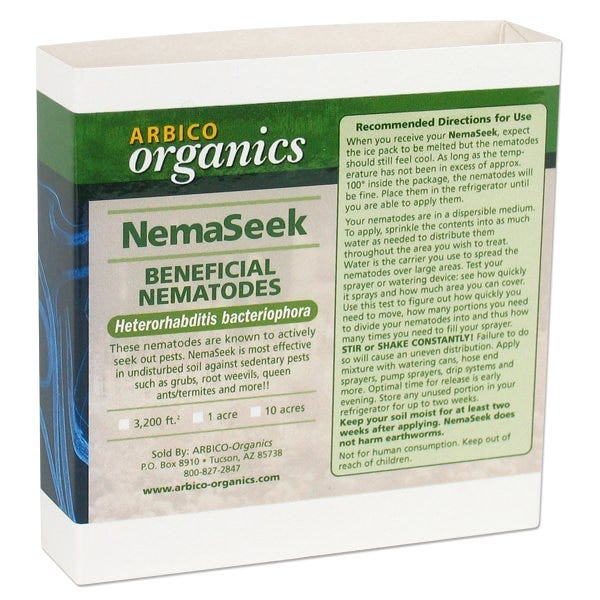 Arbico NemaSeek - Hb Beneficial Nematodes Arbico NemaSeek - Hb Beneficial Nematodes These beneficial nematodes seek out stationary pests including grubs, root zone weevils, citrus weevils, Japanese beetles, black vine weevils, ticks, queen ants/termites and more. They are great for gardens, lawns, fields, pastures, and orchards. NemaSeek Beneficial Nematodes, Heterorhabditis bacteriophora, actively seek out pests in the soil. Beneficial Nematodes are live microscopic organisms (non-segmented round worms) that naturally occur in soil throughout the world. The beneficial nematodes Arbico sells are parasitic to insect pests that typically have a developing (larval or pupal) stage of life in the soil. NemaSeek Beneficial Nematodes have been known to parasitize above ground stages of adults, nymphs, and larvae. They will not harm mammals, aquatic life, birds, reptiles, or amphibians. After being applied to the soil, the nematodes locate pests and enter through various body openings or directly through the body wall. Once inside, the nematodes produce bacteria that is injected into the pest's blood. Beneficial Nematodes release the bacteria in order to create food and a hospitable environment for their own reproduction. As the food resources within the dead pest become scarce, the nematodes exit and immediately begin searching for a new host. As long as there is a suitable host, they will continue to survive and parasitize. Shelf Life: Up to 2 weeks (refrigerated and unopened in original container). How Much Do I Need? Order enough to treat the full infested area. Quantities and treatment areas are approximate. Package Size Quantity Treatment Area Shipping Method 1/2 Garden Size 5 million 1,600 sq. ft. 2nd Day* Garden Size 10 million 3,200 sq. ft. 2nd Day* Farm Size 50 million 1 Acre 2nd Day* Small Ranch Size 250 million 5 Acres Next Day* Large Ranch Size 500 million 10 Acres Next Day* *Shipping Details: Orders ship Monday – Wednesday and may take 2 days to process. Order