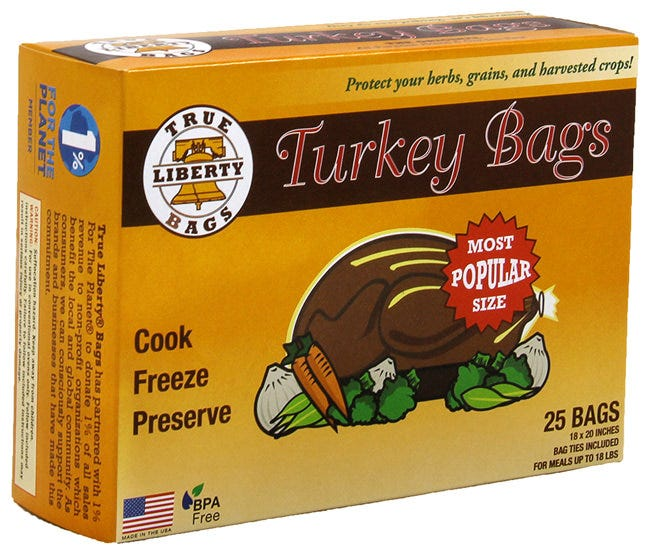 True Liberty Turkey Bags 18 in x 20 in (25/Pack) True Liberty® Bags are THE ORIGINAL All-Purpose Home & Garden bag. These bags are used by commercial organic farmers, food storage experts, and hobby growers to keep their foods fresh, healthy, and delicious. True Liberty® Bags are safe to use in your conventional oven, freezer, rice cooker, slow cooker, or stove top, as they are resistant to cold, heat, fat, grease, oil, and water. True Liberty® Bags have an excellent aroma barrier, which makes for a fantastically versatile, all-around home and garden bag.